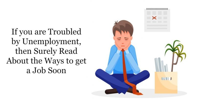 If you are troubled by unemployment, then surely read about the ways to get a job soon